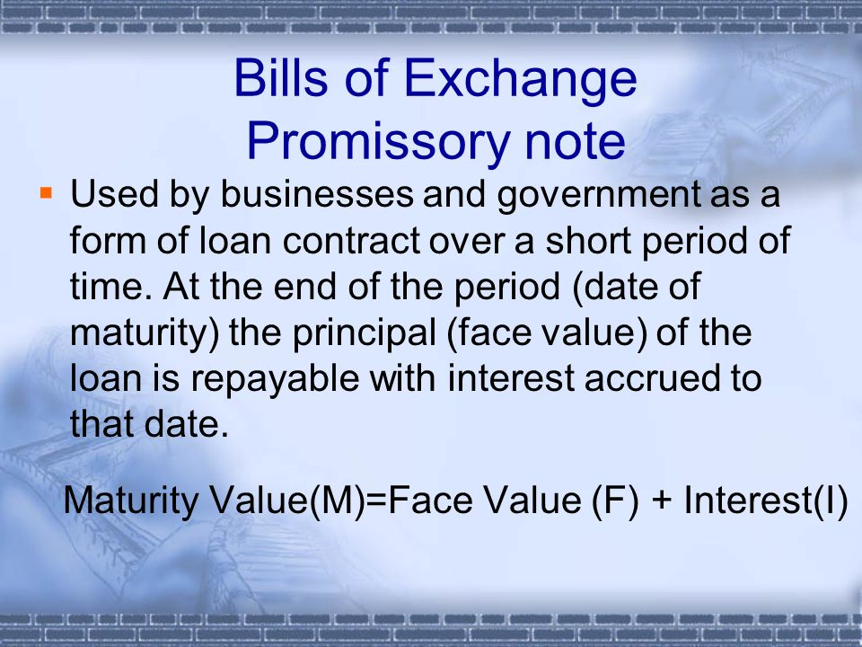Bills of Exchange Promissory note  Used by businesses and government as a form of loan contract over a short period of time. At the end of the period