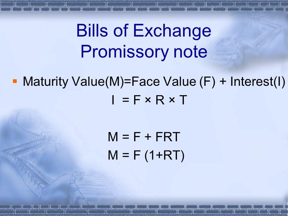 Bills of Exchange Promissory note  Maturity Value(M)=Face Value (F) + Interest(I) I = F × R × T M = F + FRT M = F (1+RT)