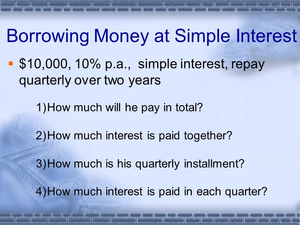 Borrowing Money at Simple Interest  $10,000, 10% p.a., simple interest, repay quarterly over two years 1)How much will he pay in total.