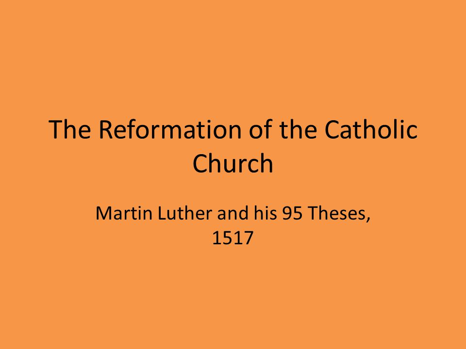 The Reformation of the Catholic Church Martin Luther and his 95 Theses, 1517
