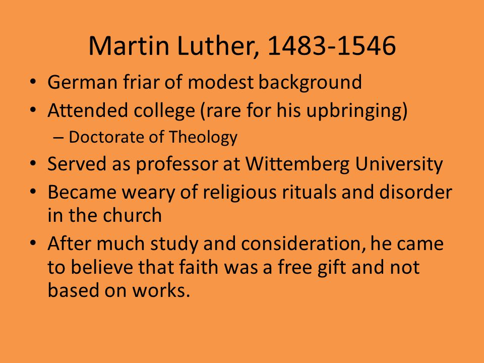 Martin Luther, 1483-1546 German friar of modest background Attended college (rare for his upbringing) – Doctorate of Theology Served as professor at Wittemberg University Became weary of religious rituals and disorder in the church After much study and consideration, he came to believe that faith was a free gift and not based on works.