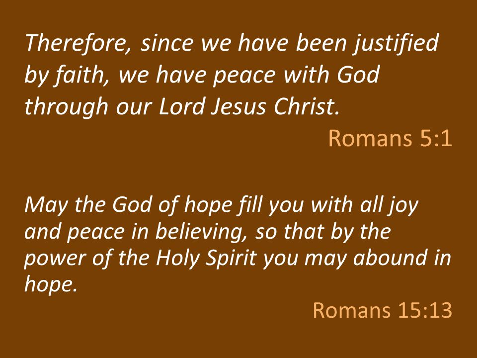 Therefore, since we have been justified by faith, we have peace with God through our Lord Jesus Christ. Romans 5:1 May the God of hope fill you with a