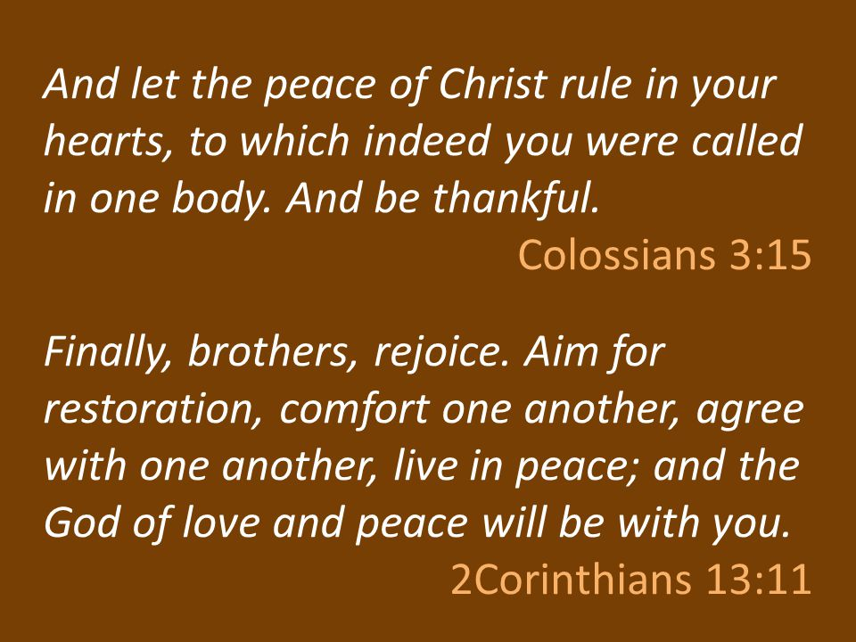 And let the peace of Christ rule in your hearts, to which indeed you were called in one body. And be thankful. Colossians 3:15 Finally, brothers, rejo