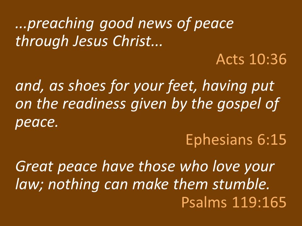 ...preaching good news of peace through Jesus Christ... Acts 10:36 and, as shoes for your feet, having put on the readiness given by the gospel of pea