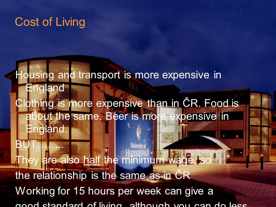 Cost of Living Housing and transport is more expensive in England Clothing is more expensive than in ČR.