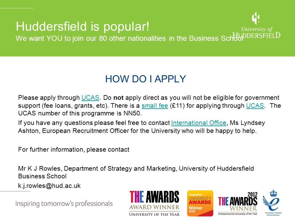 For further information plea contact HOW DO I APPLY Department of Strategy & Marketing University of Huddersfield Please apply through UCAS.