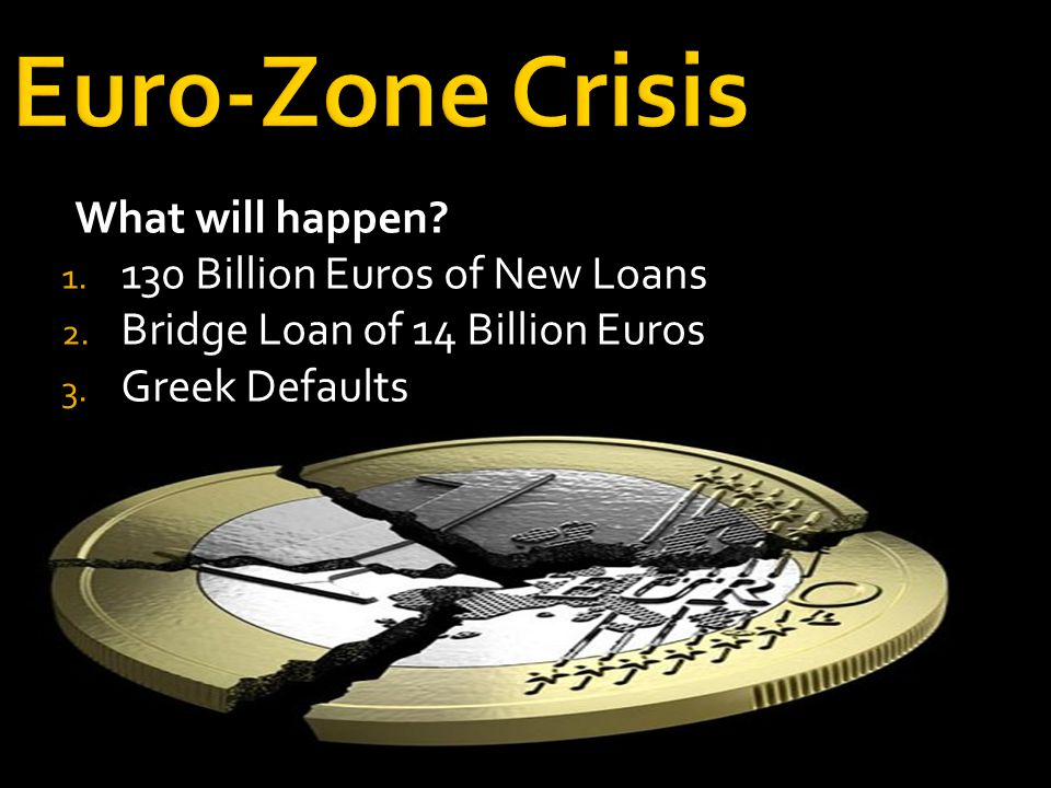 Euro-Zone Crisis What will happen. 1. 130 Billion Euros of New Loans 2.