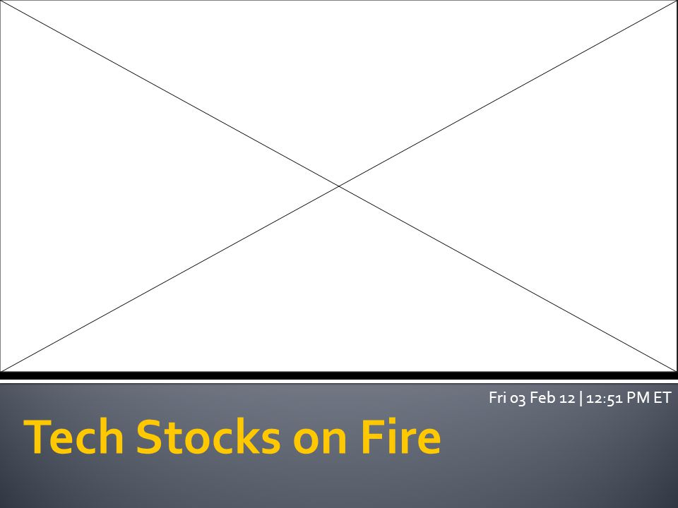 Tech Stocks on Fire Fri 03 Feb 12 | 12:51 PM ET
