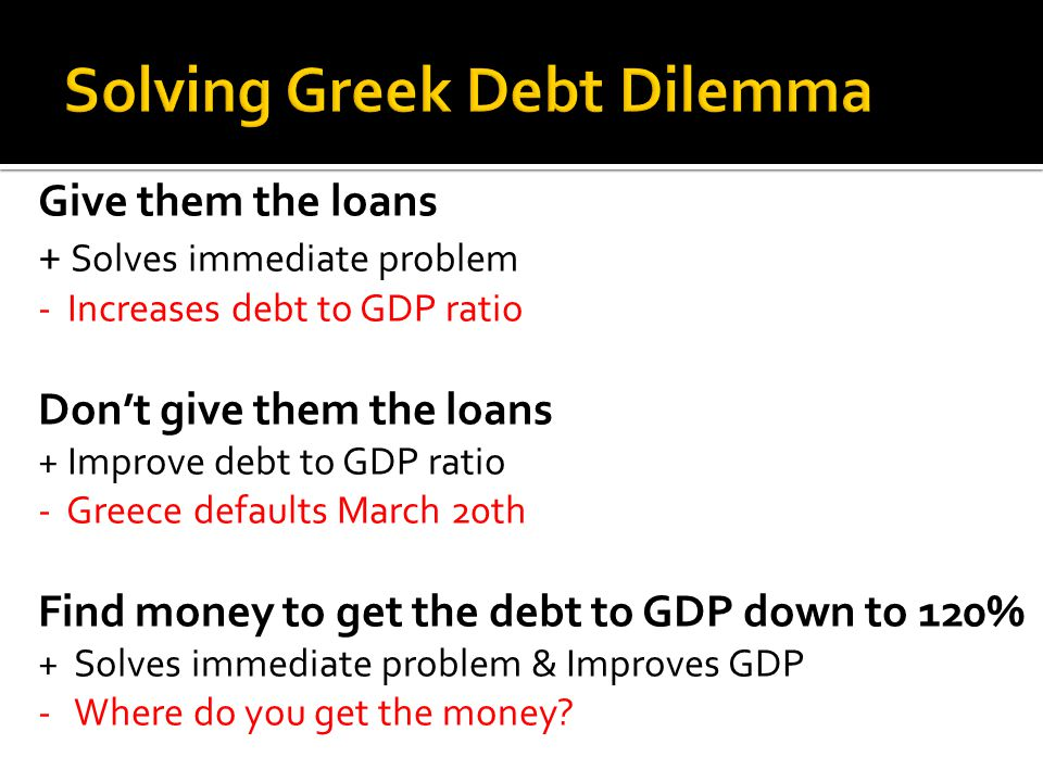 Give them the loans + Solves immediate problem - Increases debt to GDP ratio Don't give them the loans + Improve debt to GDP ratio - Greece defaults March 20th Find money to get the debt to GDP down to 120% + Solves immediate problem & Improves GDP - Where do you get the money