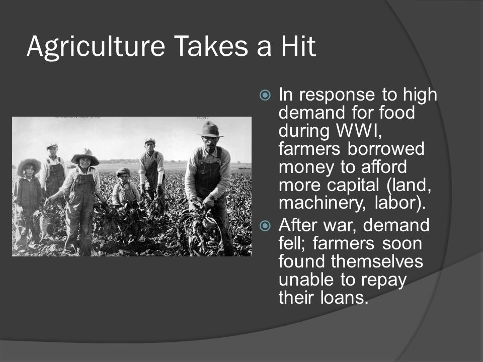 Agriculture Takes a Hit  In response to high demand for food during WWI, farmers borrowed money to afford more capital (land, machinery, labor).