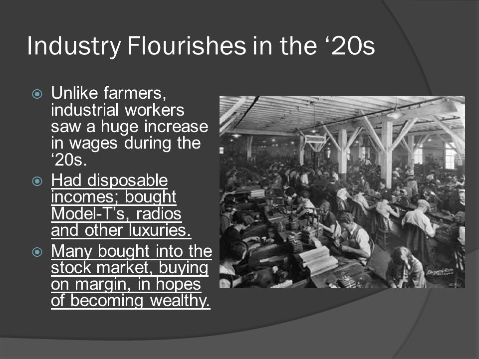 Industry Flourishes in the '20s  Unlike farmers, industrial workers saw a huge increase in wages during the '20s.
