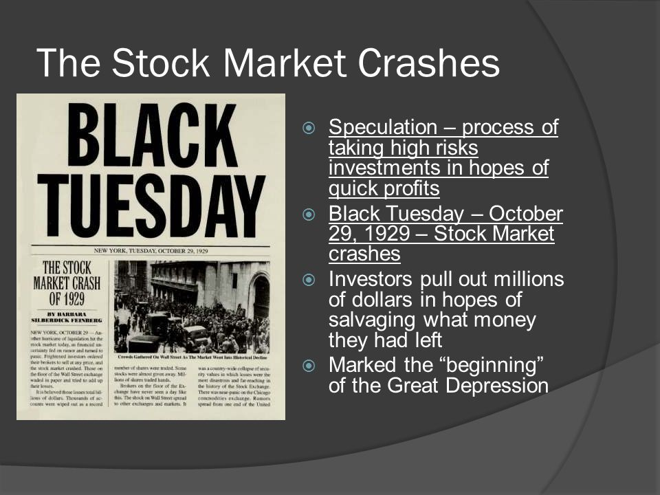 The Stock Market Crashes  Speculation – process of taking high risks investments in hopes of quick profits  Black Tuesday – October 29, 1929 – Stock Market crashes  Investors pull out millions of dollars in hopes of salvaging what money they had left  Marked the beginning of the Great Depression