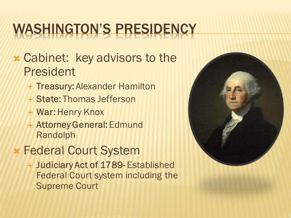  Cabinet: key advisors to the President  Treasury: Alexander Hamilton  State: Thomas Jefferson  War: Henry Knox  Attorney General: Edmund Randolph  Federal Court System  Judiciary Act of 1789- Established Federal Court system including the Supreme Court
