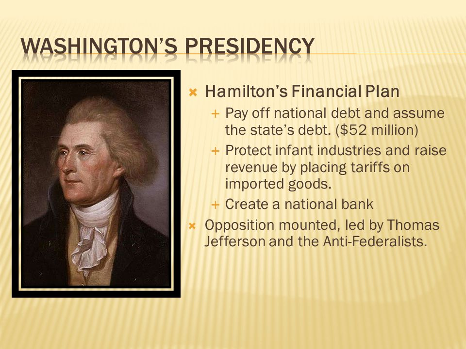  Hamilton's Financial Plan  Pay off national debt and assume the state's debt.