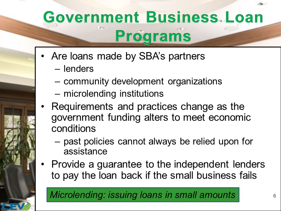 Are loans made by SBA's partners –lenders –community development organizations –microlending institutions Requirements and practices change as the government funding alters to meet economic conditions –past policies cannot always be relied upon for assistance Provide a guarantee to the independent lenders to pay the loan back if the small business fails 6 Microlending: issuing loans in small amounts