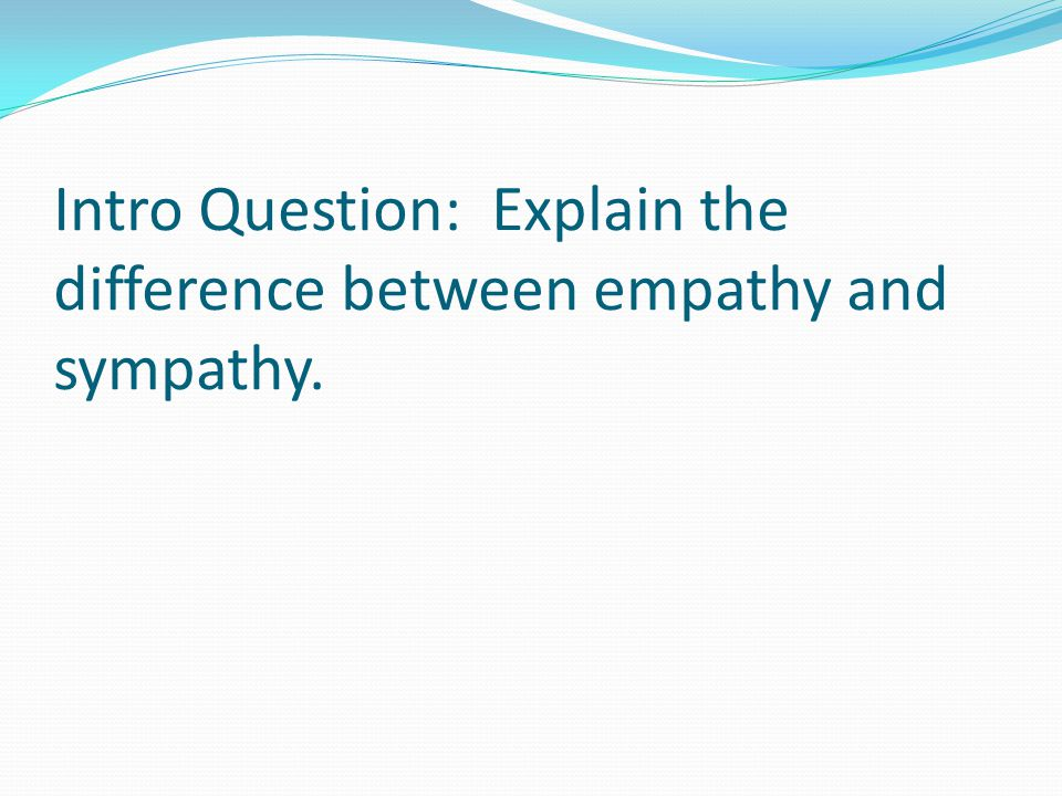 Intro Question: Explain the difference between empathy and sympathy.