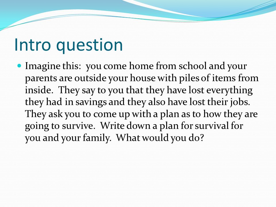 Intro question Imagine this: you come home from school and your parents are outside your house with piles of items from inside. They say to you that t