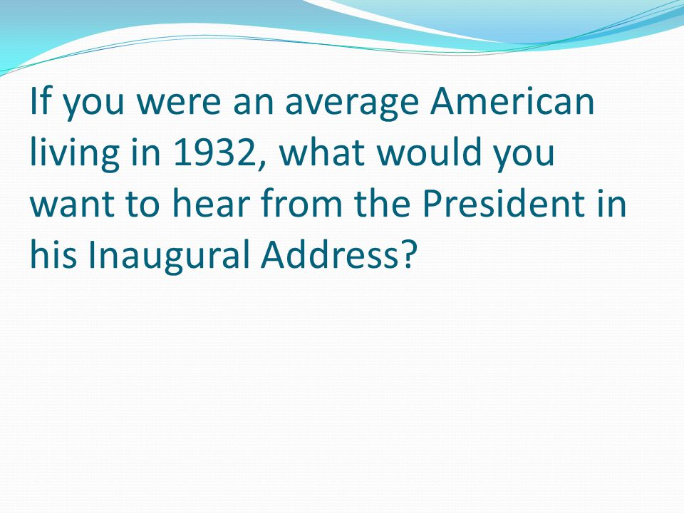 If you were an average American living in 1932, what would you want to hear from the President in his Inaugural Address?