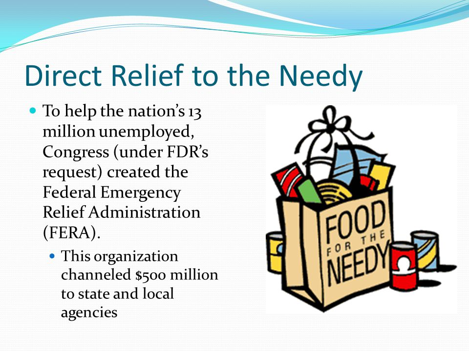 Direct Relief to the Needy To help the nation's 13 million unemployed, Congress (under FDR's request) created the Federal Emergency Relief Administration (FERA).
