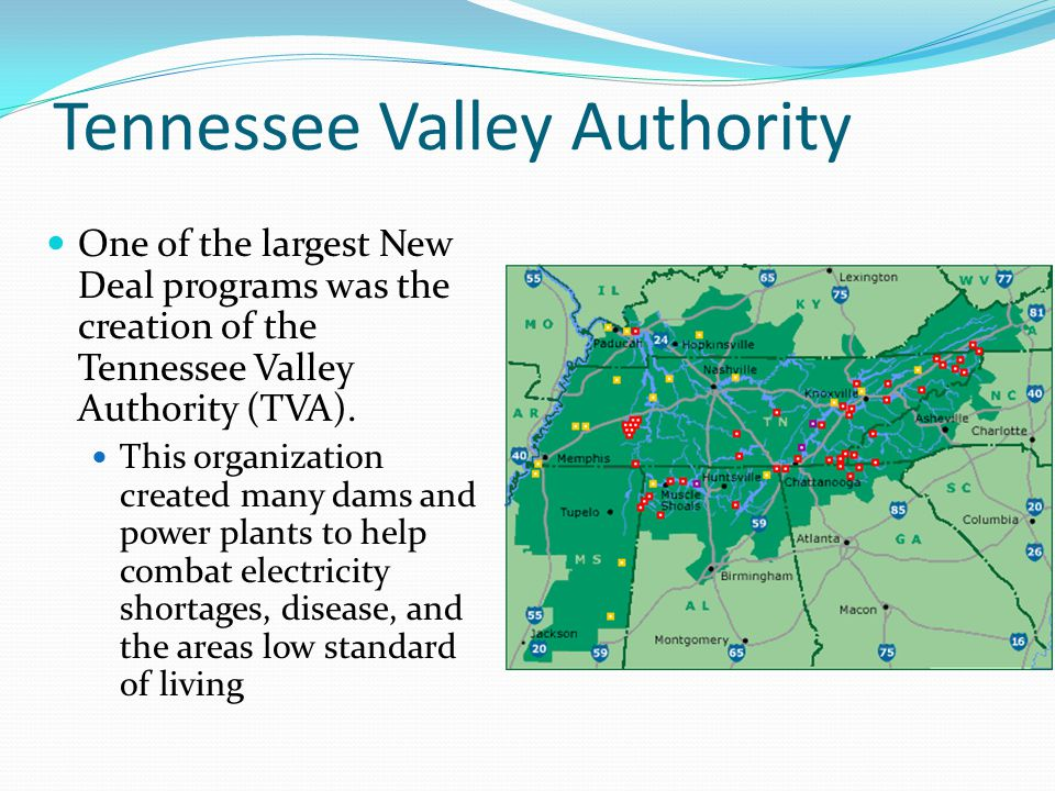 Tennessee Valley Authority One of the largest New Deal programs was the creation of the Tennessee Valley Authority (TVA). This organization created ma