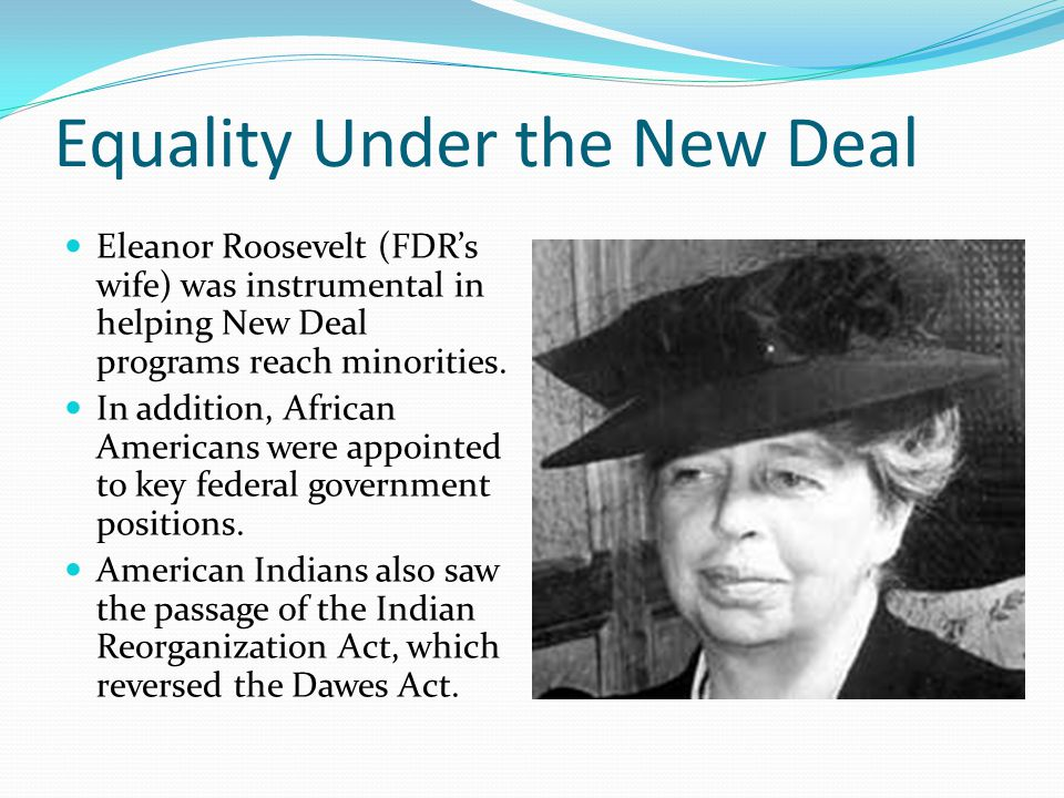 Equality Under the New Deal Eleanor Roosevelt (FDR's wife) was instrumental in helping New Deal programs reach minorities. In addition, African Americ