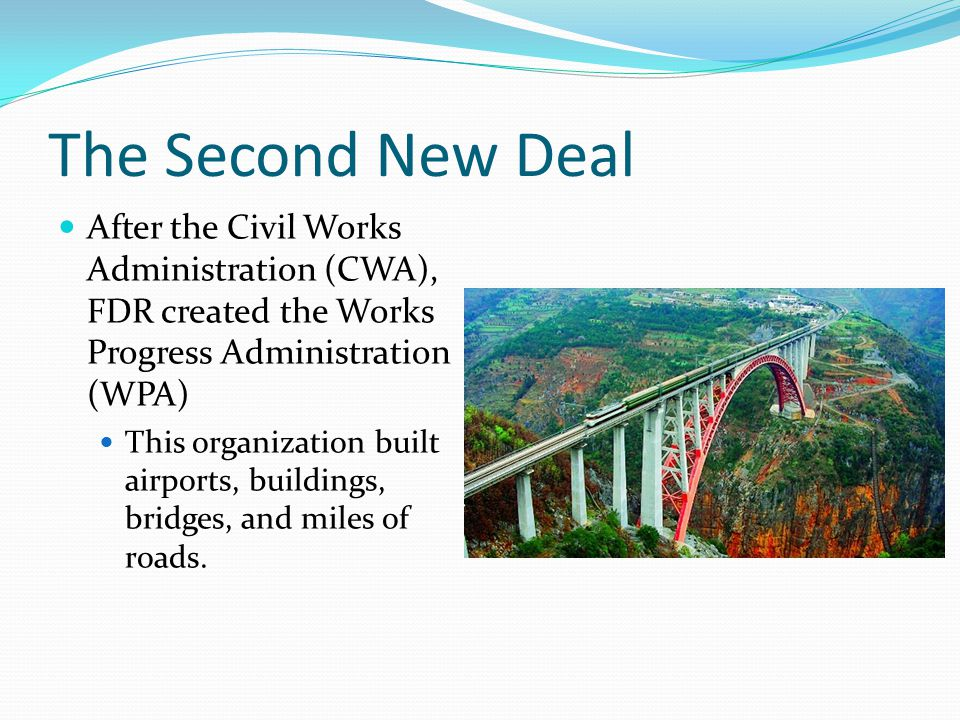 The Second New Deal After the Civil Works Administration (CWA), FDR created the Works Progress Administration (WPA) This organization built airports, buildings, bridges, and miles of roads.