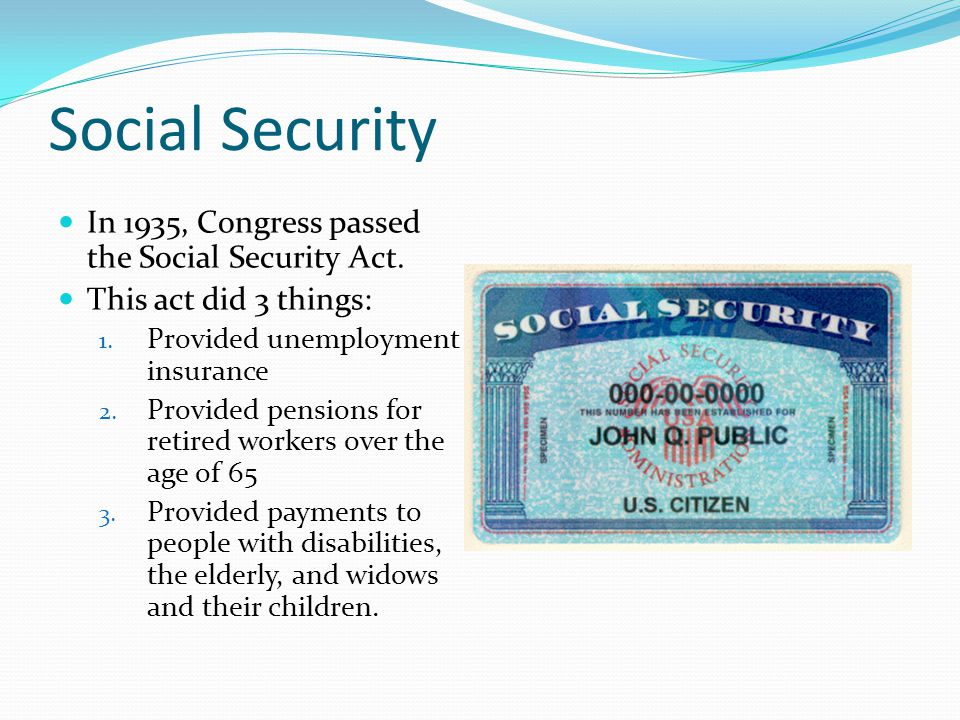 Social Security In 1935, Congress passed the Social Security Act. This act did 3 things: 1. Provided unemployment insurance 2. Provided pensions for r