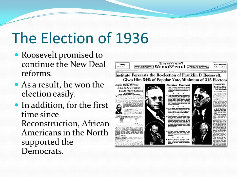 The Election of 1936 Roosevelt promised to continue the New Deal reforms. As a result, he won the election easily. In addition, for the first time sin