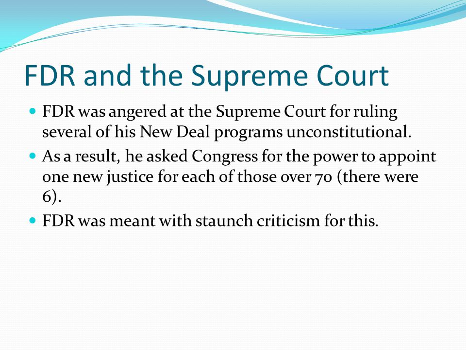 FDR and the Supreme Court FDR was angered at the Supreme Court for ruling several of his New Deal programs unconstitutional. As a result, he asked Con