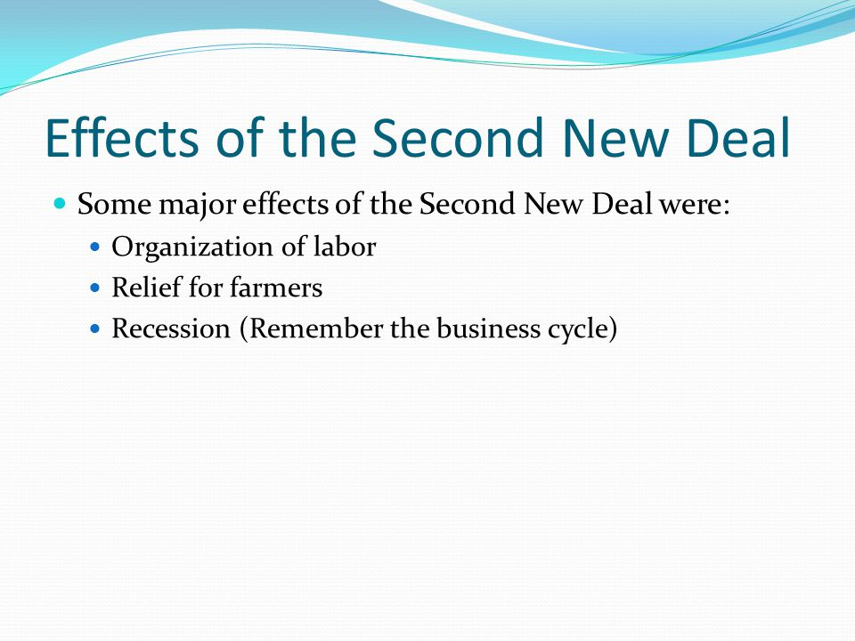 Effects of the Second New Deal Some major effects of the Second New Deal were: Organization of labor Relief for farmers Recession (Remember the business cycle)
