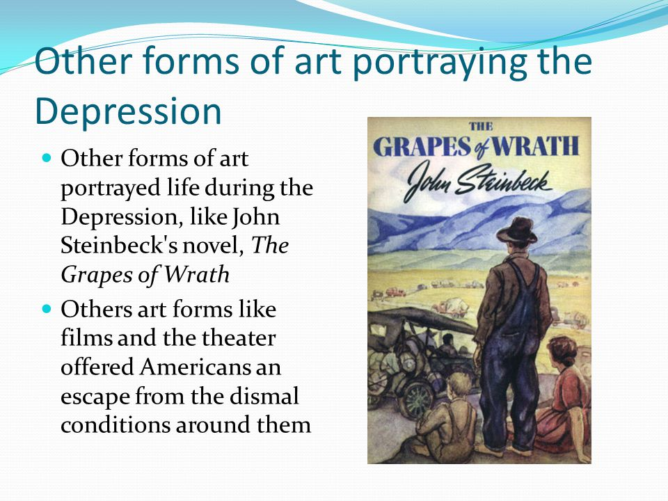 Other forms of art portraying the Depression Other forms of art portrayed life during the Depression, like John Steinbeck's novel, The Grapes of Wrath