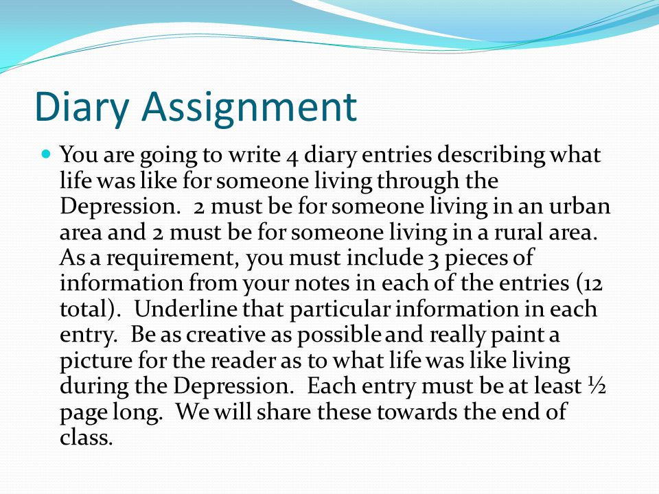 Diary Assignment You are going to write 4 diary entries describing what life was like for someone living through the Depression. 2 must be for someone