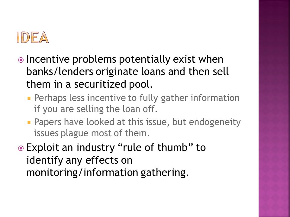  Incentive problems potentially exist when banks/lenders originate loans and then sell them in a securitized pool.  Perhaps less incentive to fully