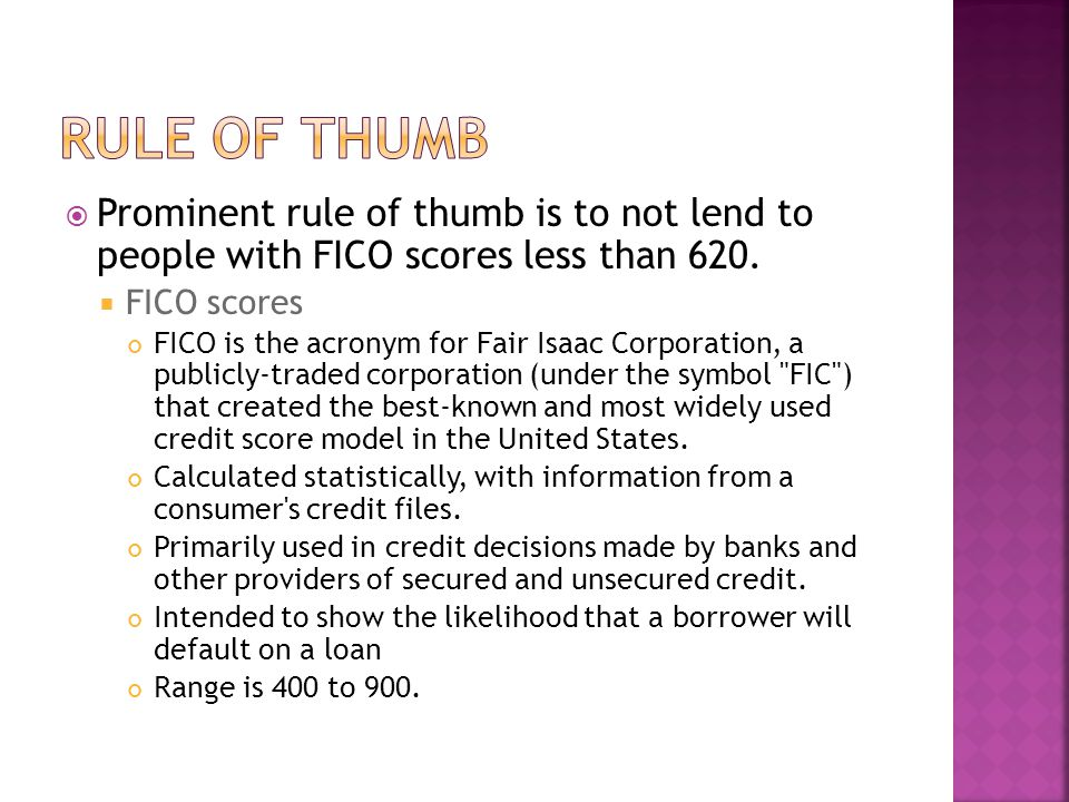  Prominent rule of thumb is to not lend to people with FICO scores less than 620.