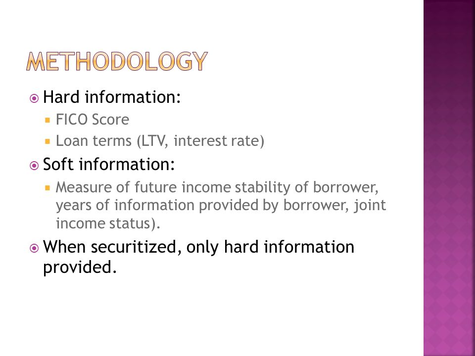  Hard information:  FICO Score  Loan terms (LTV, interest rate)  Soft information:  Measure of future income stability of borrower, years of info