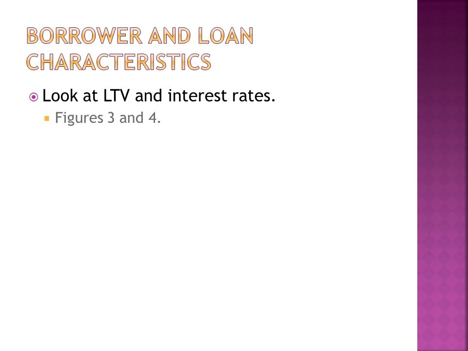  Look at LTV and interest rates.  Figures 3 and 4.