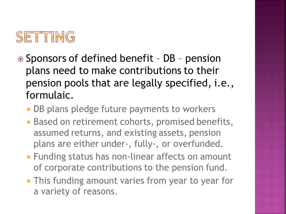  Sponsors of defined benefit – DB – pension plans need to make contributions to their pension pools that are legally specified, i.e., formulaic.  DB