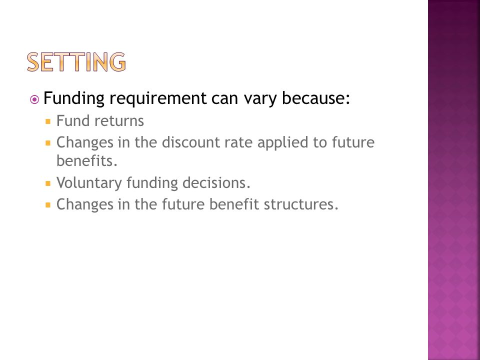  Funding requirement can vary because:  Fund returns  Changes in the discount rate applied to future benefits.