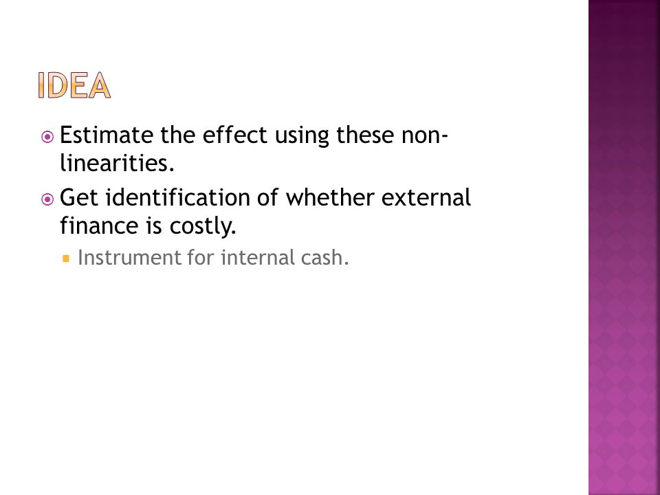  Estimate the effect using these non- linearities.  Get identification of whether external finance is costly.  Instrument for internal cash.