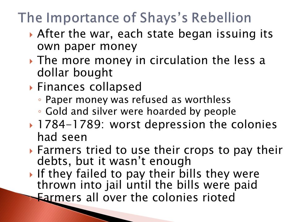  After the war, each state began issuing its own paper money  The more money in circulation the less a dollar bought  Finances collapsed ◦ Paper money was refused as worthless ◦ Gold and silver were hoarded by people  1784-1789: worst depression the colonies had seen  Farmers tried to use their crops to pay their debts, but it wasn't enough  If they failed to pay their bills they were thrown into jail until the bills were paid  Farmers all over the colonies rioted