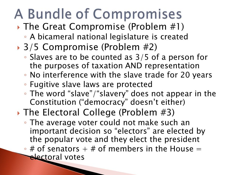  The Great Compromise (Problem #1) ◦ A bicameral national legislature is created  3/5 Compromise (Problem #2) ◦ Slaves are to be counted as 3/5 of a person for the purposes of taxation AND representation ◦ No interference with the slave trade for 20 years ◦ Fugitive slave laws are protected ◦ The word slave / slavery does not appear in the Constitution ( democracy doesn't either)  The Electoral College (Problem #3) ◦ The average voter could not make such an important decision so electors are elected by the popular vote and they elect the president ◦ # of senators + # of members in the House = electoral votes