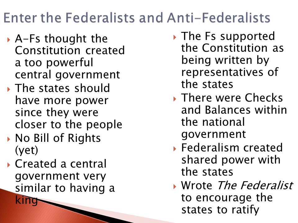 Enter the Federalists and Anti-Federalists  A-Fs thought the Constitution created a too powerful central government  The states should have more power since they were closer to the people  No Bill of Rights (yet)  Created a central government very similar to having a king  The Fs supported the Constitution as being written by representatives of the states  There were Checks and Balances within the national government  Federalism created shared power with the states  Wrote The Federalist to encourage the states to ratify