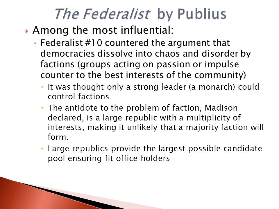  Among the most influential: ◦ Federalist #10 countered the argument that democracies dissolve into chaos and disorder by factions (groups acting on