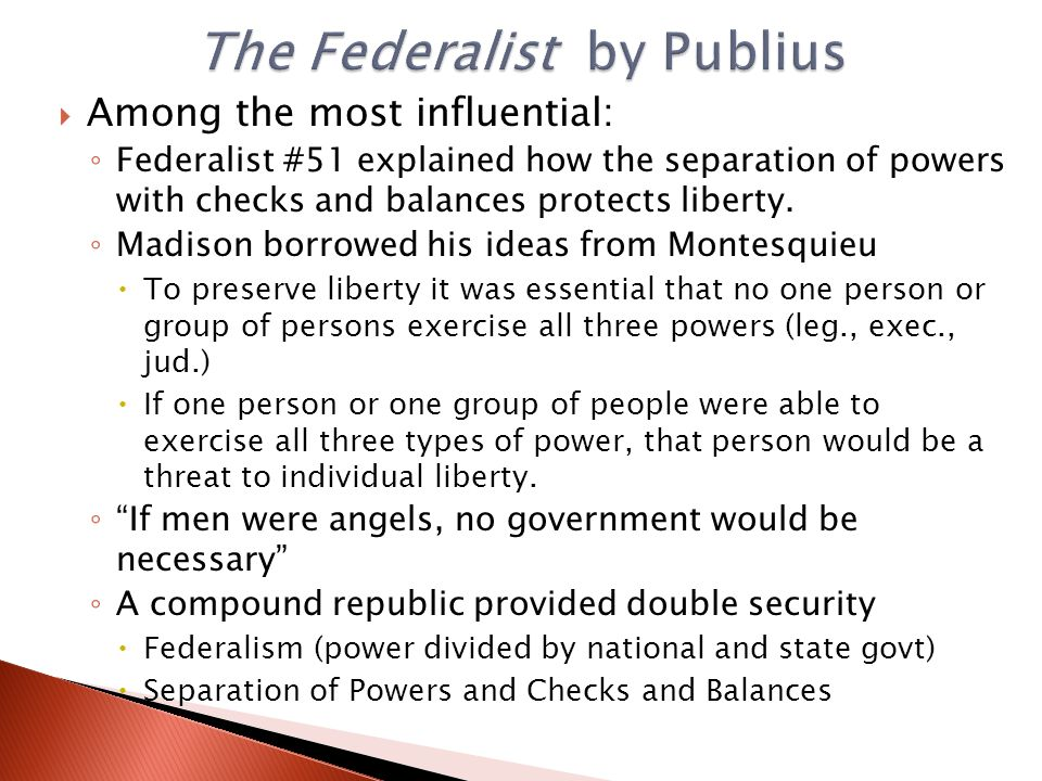  Among the most influential: ◦ Federalist #51 explained how the separation of powers with checks and balances protects liberty. ◦ Madison borrowed hi