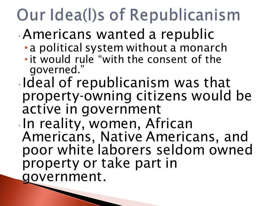 Americans wanted a republic a political system without a monarch it would rule with the consent of the governed. Ideal of republicanism was that property-owning citizens would be active in government In reality, women, African Americans, Native Americans, and poor white laborers seldom owned property or take part in government.