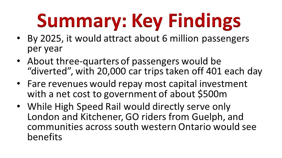 By 2025, it would attract about 6 million passengers per year About three-quarters of passengers would be diverted , with 20,000 car trips taken off 401 each day Fare revenues would repay most capital investment with a net cost to government of about $500m While High Speed Rail would directly serve only London and Kitchener, GO riders from Guelph, and communities across south western Ontario would see benefits