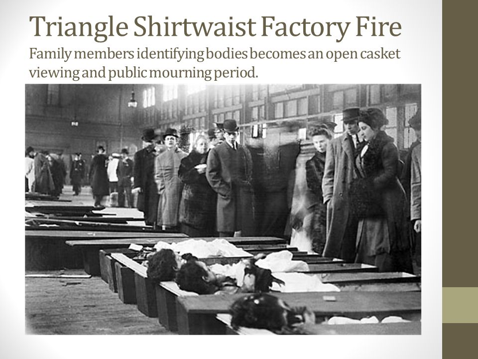 Triangle Shirtwaist Factory Fire Family members identifying bodies becomes an open casket viewing and public mourning period.
