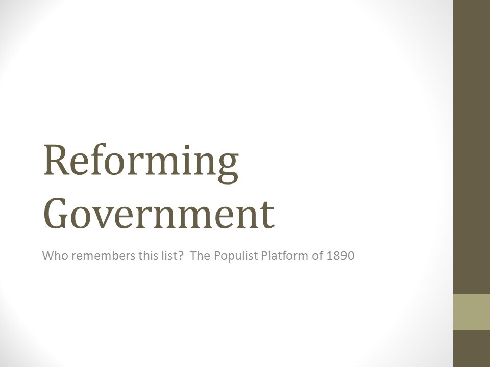 Reforming Government Who remembers this list? The Populist Platform of 1890
