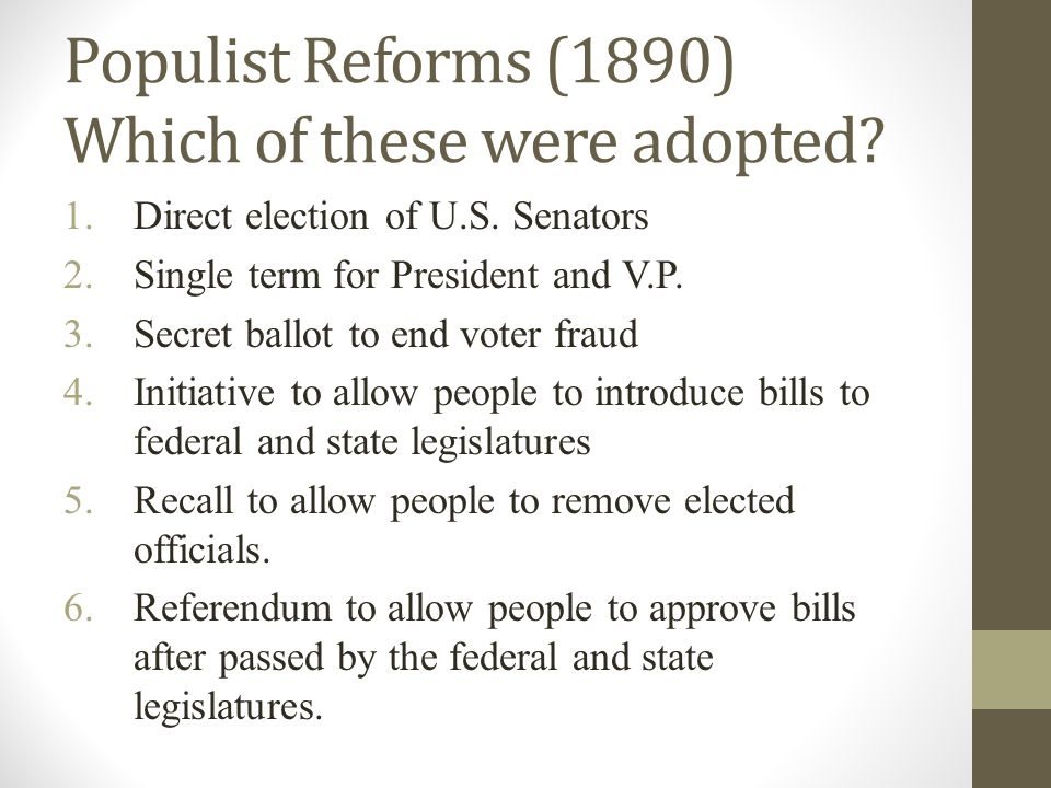 Populist Reforms (1890) Which of these were adopted? 1.Direct election of U.S. Senators 2.Single term for President and V.P. 3.Secret ballot to end vo