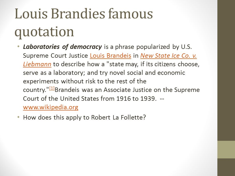 Louis Brandies famous quotation Laboratories of democracy is a phrase popularized by U.S. Supreme Court Justice Louis Brandeis in New State Ice Co. v.